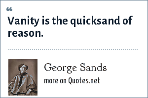 George Sands: Vanity is the quicksand of reason.