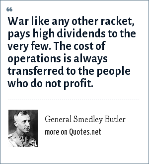 General Smedley Butler: War like any other racket, pays high dividends to the very few. The cost of operations is always transferred to the people who do not profit.