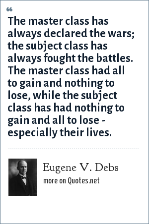 Eugene V. Debs: The master class has always declared the wars; the subject class has always fought the battles. The master class had all to gain and nothing to lose, while the subject class has had nothing to gain and all to lose - especially their lives.