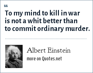 Albert Einstein: To my mind to kill in war is not a whit better than to commit ordinary murder.