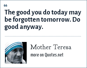 Mother Teresa: The good you do today may be forgotten tomorrow. Do good anyway.