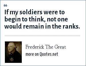 Frederick The Great: If my soldiers were to begin to think, not one would remain in the ranks.