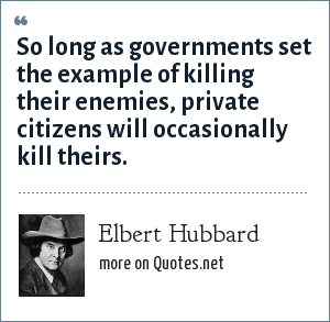 Elbert Hubbard: So long as governments set the example of killing their enemies, private citizens will occasionally kill their.s