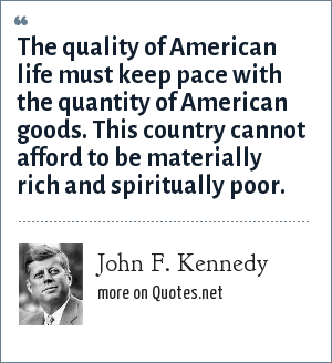 John F. Kennedy: The quality of American life must keep pace with the quantity of American goods. This country cannot afford to be materially rich and spiritually poor.