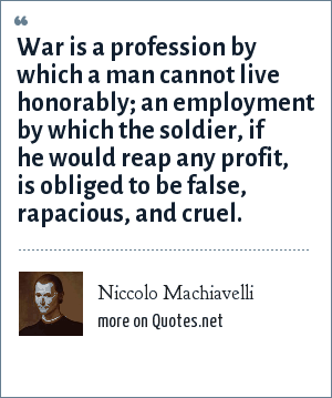 Niccolo Machiavelli: War is a profession by which a man cannot live honorably; an employment by which the soldier, if he would reap any profit, is obliged to be false, rapacious, and cruel.