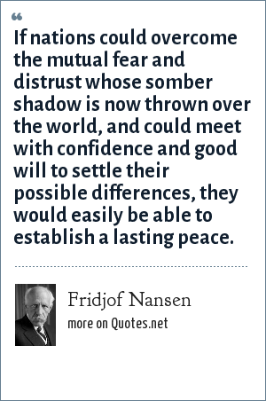 Fridjof Nansen: If nations could overcome the mutual fear and distrust whose somber shadow is now thrown over the world, and could meet with confidence and good will to settle their possible differences, they would easily be able to establish a lasting peace.