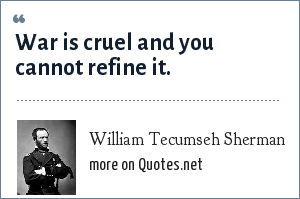 William Tecumseh Sherman: War is cruel and you cannot refine it.