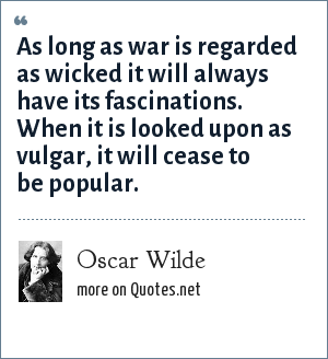 Oscar Wilde: As long as war is regarded as wicked it will always have its fascinations. When it is looked upon as vulgar, it will cease to be popular.