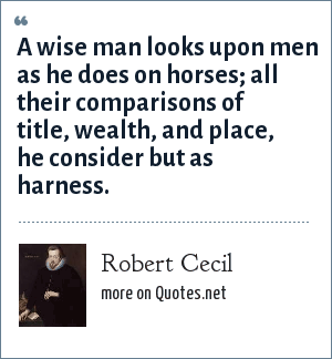 Robert Cecil: A wise man looks upon men as he does on horses; all their comparisons of title, wealth, and place, he consider but as harness.