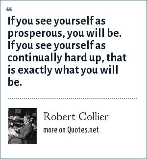 Robert Collier: If you see yourself as prosperous, you will be. If you see yourself as continually hard up, that is exactly what you will be.