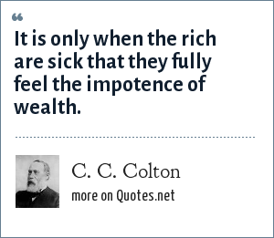 C. C. Colton: It is only when the rich are sick that they fully feel the impotence of wealth.