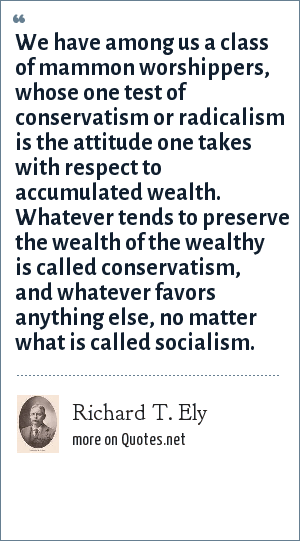 Richard T. Ely: We have among us a class of mammon worshippers, whose one test of conservatism or radicalism is the attitude one takes with respect to accumulated wealth. Whatever tends to preserve the wealth of the wealthy is called conservatism, and whatever favors anything else, no matter what is called socialism.