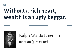 Ralph Waldo Emerson: Without a rich heart, wealth is an ugly beggar.
