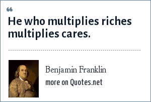 Benjamin Franklin: He who multiplies riches multiplies cares.