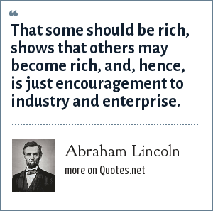 Abraham Lincoln: That some should be rich, shows that others may become rich, and, hence, is just encouragement to industry and enterprise.