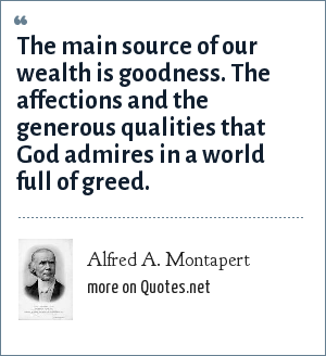 Alfred A. Montapert: The main source of our wealth is goodness. The affections and the generous qualities that God admires in a world full of greed.