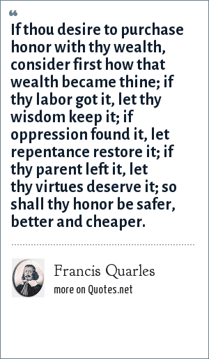 Francis Quarles: If thou desire to purchase honor with thy wealth, consider first how that wealth became thine; if thy labor got it, let thy wisdom keep it; if oppression found it, let repentance restore it; if thy parent left it, let thy virtues deserve it; so shall thy honor be safer, better and cheaper.