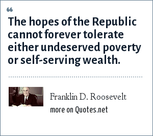 Franklin D. Roosevelt: The hopes of the Republic cannot forever tolerate either undeserved poverty or self-serving wealth.
