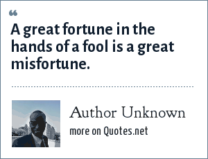 Author Unknown: A great fortune in the hands of a fool is a great misfortune.