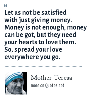 Mother Teresa: Let us not be satisfied with just giving money. Money is not enough, money can be got, but they need your hearts to love them. So, spread your love everywhere you go.