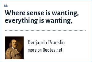 Benjamin Franklin: Where sense is wanting, everything is wanting,
