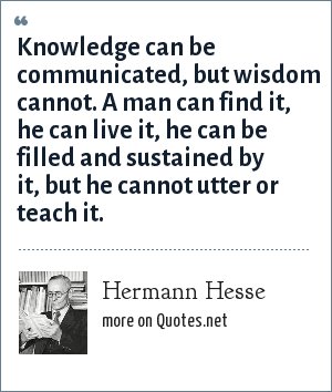 Hermann Hesse: Knowledge can be communicated, but wisdom cannot. A man can find it, he can live it, he can be filled and sustained by it, but he cannot utter or teach it.