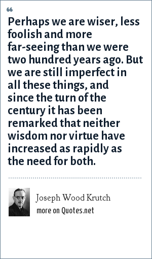 Joseph Wood Krutch: Perhaps we are wiser, less foolish and more far-seeing than we were two hundred years ago. But we are still imperfect in all these things, and since the turn of the century it has been remarked that neither wisdom nor virtue have increased as rapidly as the need for both.
