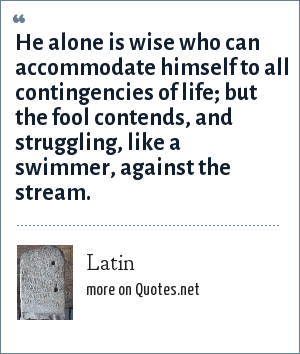 Latin: He alone is wise who can accommodate himself to all contingencies of life; but the fool contends, and struggling, like a swimmer, against the stream.