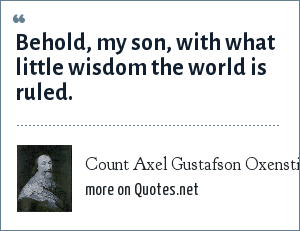 Count Axel Gustafson Oxenstierna: Behold, my son, with what little wisdom the world is ruled.