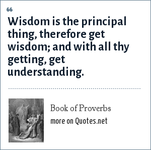 Book of Proverbs: Wisdom is the principal thing, therefore get wisdom; and with all thy getting, get understanding.