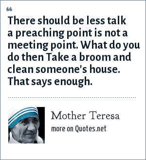 Mother Teresa: There should be less talk a preaching point is not a meeting point. What do you do then Take a broom and clean someone's house. That says enough.