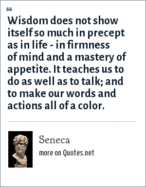 Seneca: Wisdom does not show itself so much in precept as in life - in firmness of mind and a mastery of appetite. It teaches us to do as well as to talk; and to make our words and actions all of a color.
