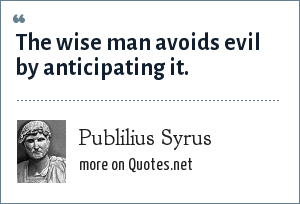 Publilius Syrus: The wise man avoids evil by anticipating it.