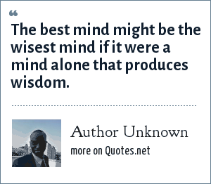 Author Unknown: The best mind might be the wisest mind if it were a mind alone that produces wisdom.