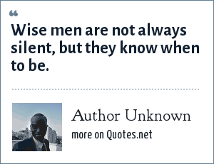 Author Unknown: Wise men are not always silent, but they know when to be.