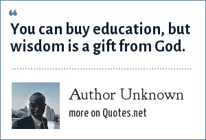Author Unknown: You can buy education, but wisdom is a gift from God.