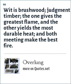 Overlung: Wit is brushwood; judgment timber; the one gives the greatest flame, and the other yields the most durable heat; and both meeting make the best fire.