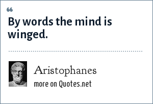Aristophanes: By words the mind is winged.