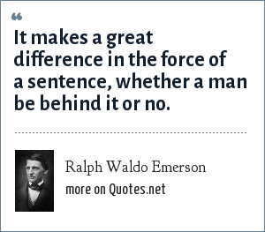 Ralph Waldo Emerson: It makes a great difference in the force of a sentence, whether a man be behind it or no.