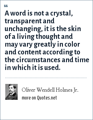 Oliver Wendell Holmes Jr.: A word is not a crystal, transparent and unchanging, it is the skin of a living thought and may vary greatly in color and content according to the circumstances and time in which it is used.
