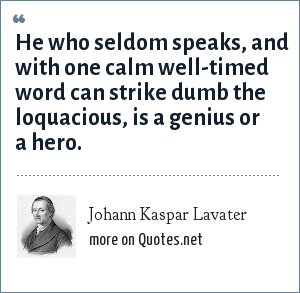 Johann Kaspar Lavater: He who seldom speaks, and with one calm well-timed word can strike dumb the loquacious, is a genius or a hero.