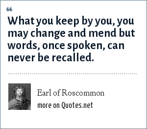 Earl of Roscommon: What you keep by you, you may change and mend but words, once spoken, can never be recalled.