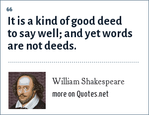 William Shakespeare: It is a kind of good deed to say well; and yet words are not deeds.