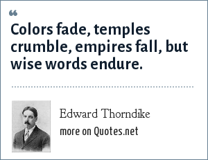 Edward Thorndike: Colors fade, temples crumble, empires fall, but wise words endure.
