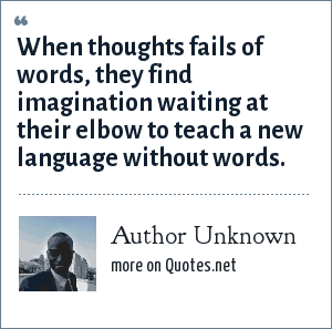 Author Unknown: When thoughts fails of words, they find imagination waiting at their elbow to teach a new language without words.