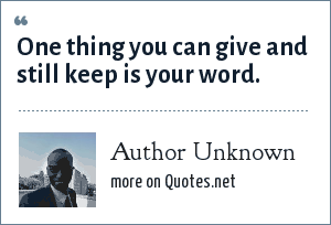 Author Unknown: One thing you can give and still keep is your word.