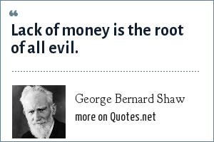 George Bernard Shaw: Lack of money is the root of all evil.