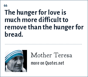Mother Teresa: The hunger for love is much more difficult to remove than the hunger for bread.