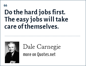 Dale Carnegie: Do the hard jobs first. The easy jobs will take care of themselves.