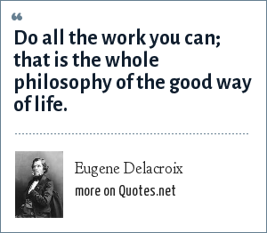 Eugene Delacroix: Do all the work you can; that is the whole philosophy of the good way of life.